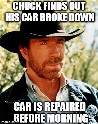 Chuck Never touched it! | CHUCK FINDS OUT HIS CAR BROKE DOWN CAR IS REPAIRED BEFORE MORNING | image tagged in memes,chuck norris,car,is,broke down,repaired | made w/ Imgflip meme maker