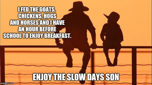 Cowboy wisdom, chores are done | I FED THE GOATS, CHICKENS, HOGS AND HORSES AND I HAVE AN HOUR BEFORE SCHOOL TO ENJOY BREAKFAST. ENJOY THE SLOW DAYS SON | image tagged in cowboy father and son,daily chores,focus your childs energy | made w/ Imgflip meme maker