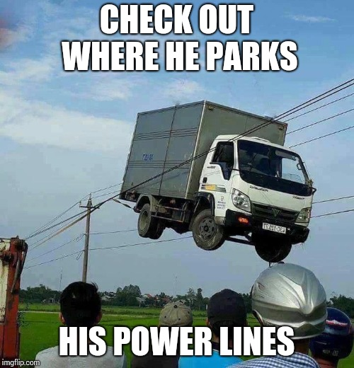 CHECK OUT WHERE HE PARKS HIS POWER LINES | made w/ Imgflip meme maker