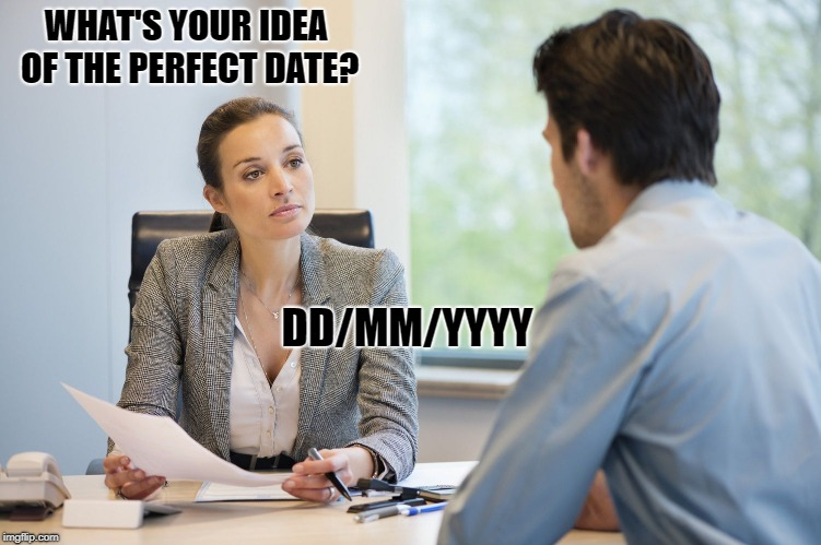 the perfect date | WHAT'S YOUR IDEA OF THE PERFECT DATE? DD/MM/YYYY | image tagged in interview,date | made w/ Imgflip meme maker