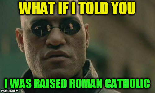 Matrix Morpheus Meme | WHAT IF I TOLD YOU I WAS RAISED ROMAN CATHOLIC | image tagged in memes,matrix morpheus | made w/ Imgflip meme maker