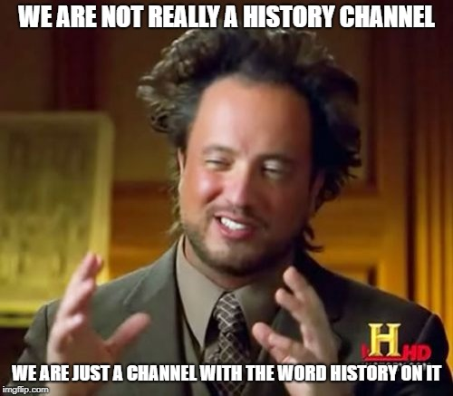 Ancient Aliens | WE ARE NOT REALLY A HISTORY CHANNEL WE ARE JUST A CHANNEL WITH THE WORD HISTORY ON IT | image tagged in memes,ancient aliens | made w/ Imgflip meme maker