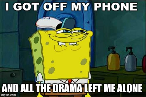 Dont You Squidward | I GOT OFF MY PHONE AND ALL THE DRAMA LEFT ME ALONE | image tagged in memes,dont you squidward | made w/ Imgflip meme maker