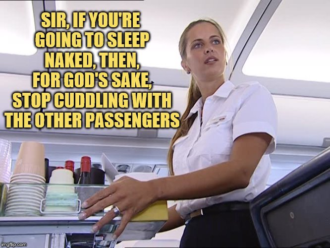 SIR, IF YOU'RE GOING TO SLEEP NAKED, THEN, FOR GOD'S SAKE, STOP CUDDLING WITH THE OTHER PASSENGERS | made w/ Imgflip meme maker