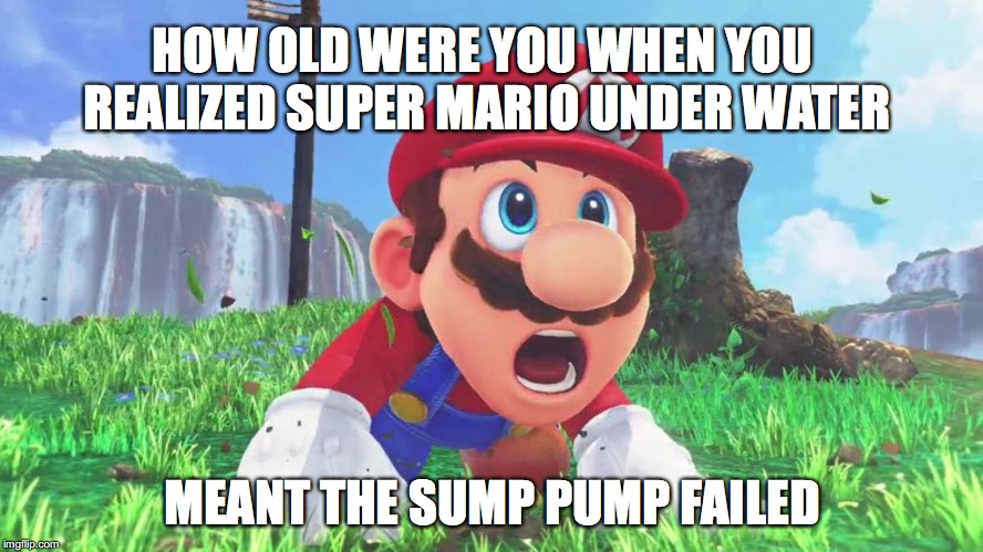 HOW OLD WERE YOU WHEN YOU REALIZED SUPER MARIO UNDER WATER MEANT THE SUMP PUMP FAILED | image tagged in plumbing,super mario,plumber,super mario bros,pipes,shower | made w/ Imgflip meme maker