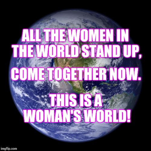 THIS IS YOUR DAUGHTER'S WORLD! | ALL THE WOMEN IN THE WORLD STAND UP, THIS IS A WOMAN'S WORLD! COME TOGETHER NOW. | image tagged in earth,daughter,daughters,rape culture,trump is an asshole,male privilege | made w/ Imgflip meme maker