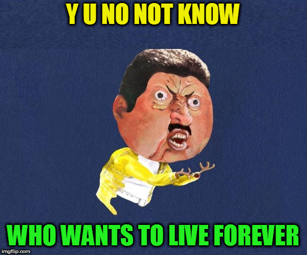 Y U No Freddy Mercury | Y U NO NOT KNOW WHO WANTS TO LIVE FOREVER | image tagged in y u no freddy mercury | made w/ Imgflip meme maker