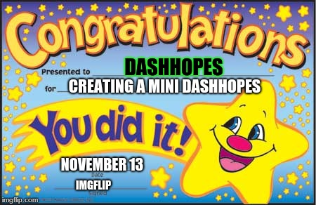 Congratulations to DashHopes! | DASHHOPES CREATING A MINI DASHHOPES NOVEMBER 13 IMGFLIP | image tagged in memes,happy star congratulations,dashhopes,mini dash,congratulations | made w/ Imgflip meme maker