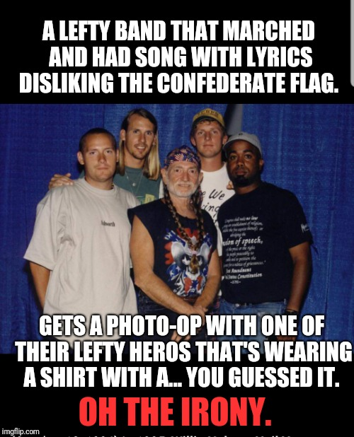 Confusing  | A LEFTY BAND THAT MARCHED AND HAD SONG WITH LYRICS DISLIKING THE CONFEDERATE FLAG. OH THE IRONY. GETS A PHOTO-OP WITH ONE OF THEIR LEFTY HER | image tagged in confederate flag,politics,music,willie nelson | made w/ Imgflip meme maker