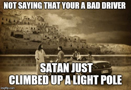 Jesus Talking To Cool Dude | NOT SAYING THAT YOUR A BAD DRIVER SATAN JUST CLIMBED UP A LIGHT POLE | image tagged in memes,jesus talking to cool dude | made w/ Imgflip meme maker
