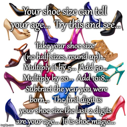 Shoe Magic... | Your shoe size can tell your age...  Try this and see... Take your shoe size (no half sizes, round up)...  Multiply it by 5...  Add 50...  M | image tagged in shoe size,multiply,add,subtract,magic | made w/ Imgflip meme maker