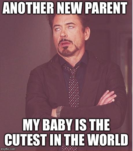 Face You Make Robert Downey Jr Meme | ANOTHER NEW PARENT MY BABY IS THE CUTEST IN THE WORLD | image tagged in memes,face you make robert downey jr,AdviceAnimals | made w/ Imgflip meme maker