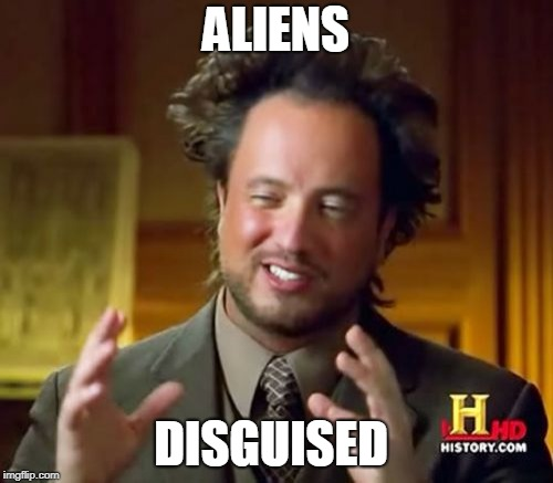 Ancient Aliens Meme | ALIENS DISGUISED | image tagged in memes,ancient aliens | made w/ Imgflip meme maker