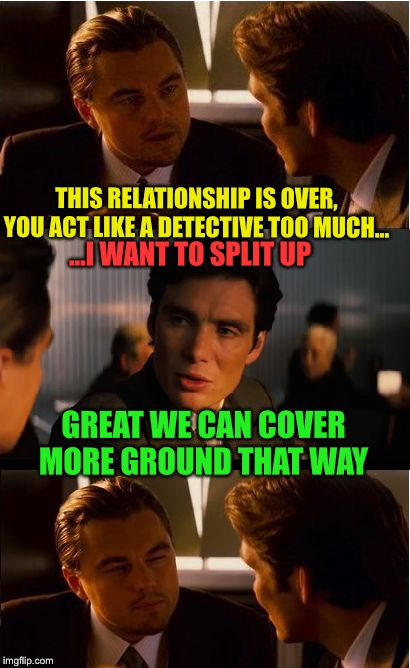 Err.  Just one more thing. | THIS RELATIONSHIP IS OVER, YOU ACT LIKE A DETECTIVE TOO MUCH... GREAT WE CAN COVER MORE GROUND THAT WAY ...I WANT TO SPLIT UP | image tagged in memes,inception,gay,detective | made w/ Imgflip meme maker