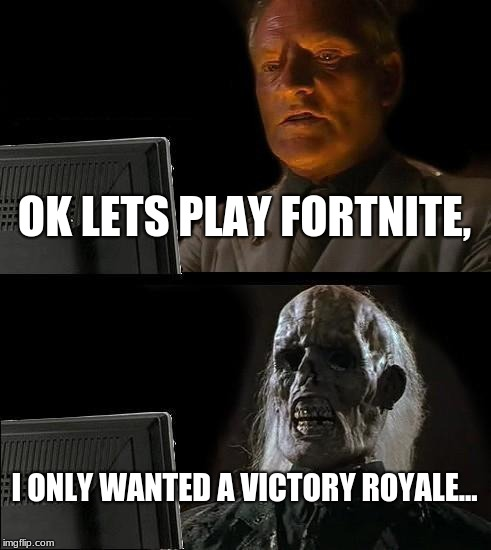 Fortnite | OK LETS PLAY FORTNITE, I ONLY WANTED A VICTORY ROYALE... | image tagged in memes,ill just wait here | made w/ Imgflip meme maker