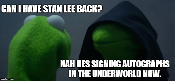 Evil Kermit Meme | CAN I HAVE STAN LEE BACK? NAH HES SIGNING AUTOGRAPHS IN THE UNDERWORLD NOW. | image tagged in memes,evil kermit | made w/ Imgflip meme maker
