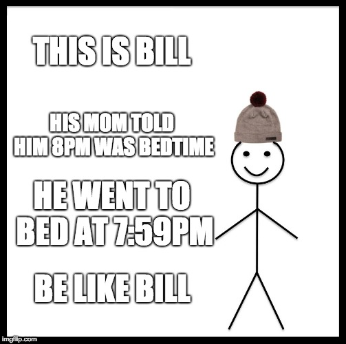 A wholesome gentleman | THIS IS BILL HIS MOM TOLD HIM 8PM WAS BEDTIME HE WENT TO BED AT 7:59PM BE LIKE BILL | image tagged in memes,be like bill,bedtime | made w/ Imgflip meme maker