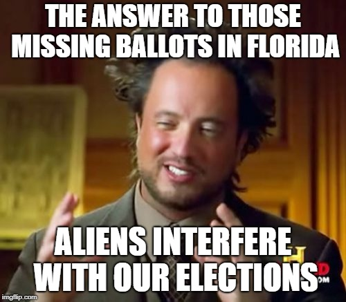 Ancient Aliens | THE ANSWER TO THOSE MISSING BALLOTS IN FLORIDA ALIENS INTERFERE WITH OUR ELECTIONS | image tagged in memes,ancient aliens | made w/ Imgflip meme maker