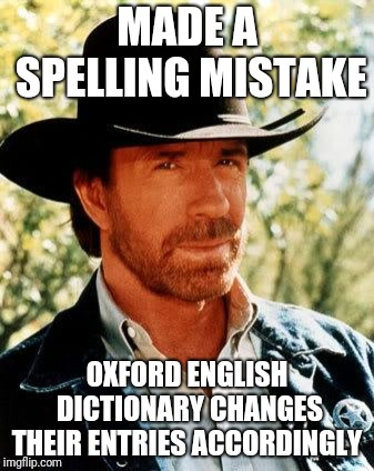 It Is Now E before I, Always. | MADE A SPELLING MISTAKE OXFORD ENGLISH DICTIONARY CHANGES THEIR ENTRIES ACCORDINGLY | image tagged in memes,chuck norris,spelling error,misspelled,dictionary | made w/ Imgflip meme maker