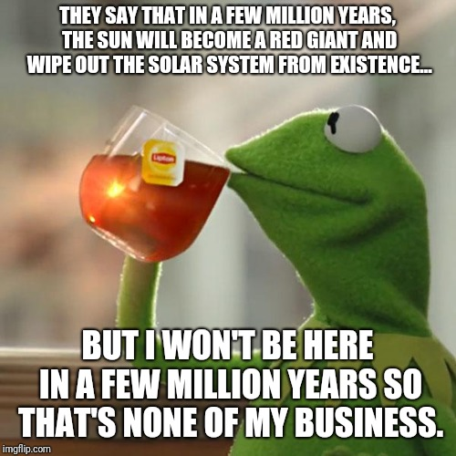 Well, it's true  | THEY SAY THAT IN A FEW MILLION YEARS, THE SUN WILL BECOME A RED GIANT AND WIPE OUT THE SOLAR SYSTEM FROM EXISTENCE... BUT I WON'T BE HERE IN | image tagged in memes,but thats none of my business,kermit the frog,funny,latest | made w/ Imgflip meme maker