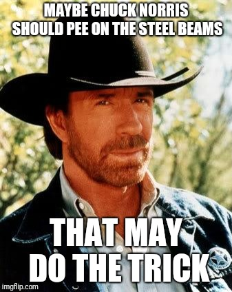 Chuck Norris Meme | MAYBE CHUCK NORRIS SHOULD PEE ON THE STEEL BEAMS THAT MAY DO THE TRICK | image tagged in memes,chuck norris | made w/ Imgflip meme maker