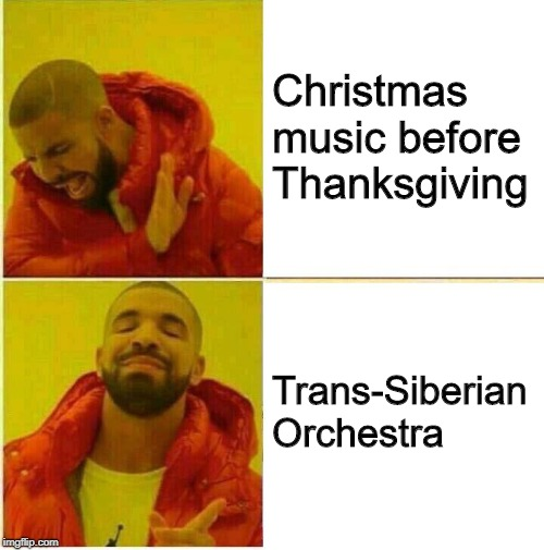 Christmas Music Before Thanksgiving  | Christmas music before Thanksgiving Trans-Siberian Orchestra | image tagged in drake hotline approves,christmas,music,trans-siberian orchestra | made w/ Imgflip meme maker