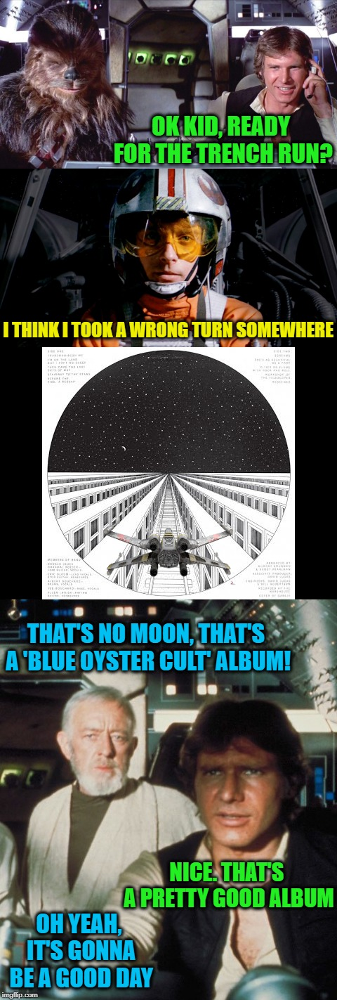 Stairway To The Stars | OK KID, READY FOR THE TRENCH RUN? I THINK I TOOK A WRONG TURN SOMEWHERE THAT'S NO MOON, THAT'S A 'BLUE OYSTER CULT' ALBUM! NICE. THAT'S A PR | image tagged in funny memes,star wars,boc,han solo,deathstar,rock and roll | made w/ Imgflip meme maker