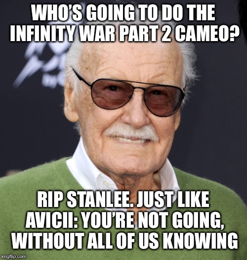 You're not going, with all of us knowing. R.I.P Stan lee, no one will forget you ;_; | WHO'S GOING TO DO THE INFINITY WAR PART 2 CAMEO? RIP STANLEE. JUST LIKE AVICII: YOU'RE NOT GOING, WITHOUT ALL OF US KNOWING | image tagged in stan lee,marvel,sad,death,rip,tragedy | made w/ Imgflip meme maker