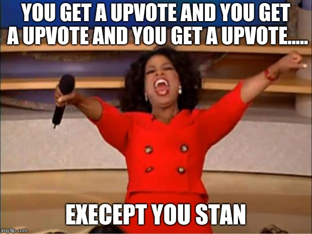 Oprah You Get A Meme | YOU GET A UPVOTE AND YOU GET A UPVOTE AND YOU GET A UPVOTE..... EXECEPT YOU STAN | image tagged in memes,oprah you get a | made w/ Imgflip meme maker