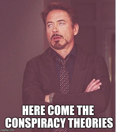 Face You Make Robert Downey Jr Meme | HERE COME THE CONSPIRACY THEORIES | image tagged in memes,face you make robert downey jr | made w/ Imgflip meme maker