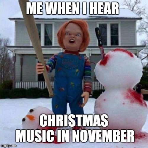| ME WHEN I HEAR CHRISTMAS MUSIC IN NOVEMBER | image tagged in chucky,christmas | made w/ Imgflip meme maker