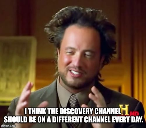 Ancient Aliens | I THINK THE DISCOVERY CHANNEL SHOULD BE ON A DIFFERENT CHANNEL EVERY DAY. | image tagged in memes,ancient aliens | made w/ Imgflip meme maker