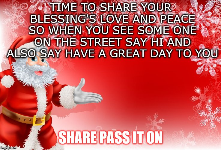 time to share | TIME TO SHARE YOUR BLESSING'S LOVE AND PEACE SO WHEN YOU SEE SOME ONE ON THE STREET SAY HI AND ALSO SAY HAVE A GREAT DAY TO YOU SHARE PASS I | image tagged in christmas santa blank,love,pass it on | made w/ Imgflip meme maker