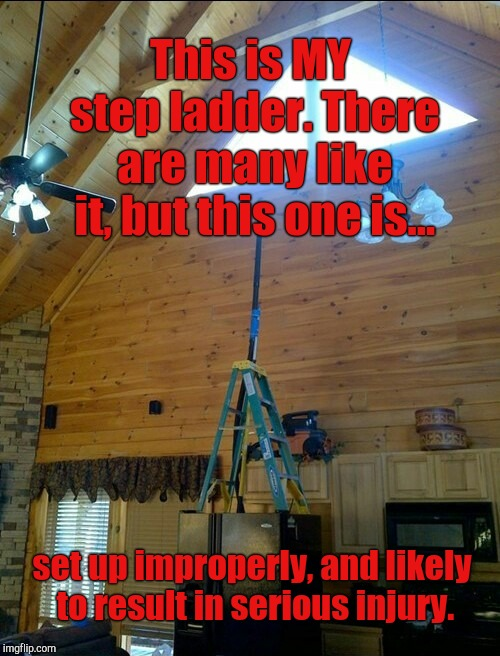 Poor Product Placement | This is MY step ladder. There are many like it, but this one is... set up improperly, and likely to result in serious injury. | image tagged in jefthehobo,i bring the funny,tool memes,product placement | made w/ Imgflip meme maker