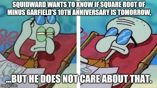 Squidward Don't Care | SQUIDWARD WANTS TO KNOW IF SQUARE ROOT OF MINUS GARFIELD'S 10TH ANNIVERSARY IS TOMORROW, ...BUT HE DOES NOT CARE ABOUT THAT. | image tagged in squidward don't care | made w/ Imgflip meme maker