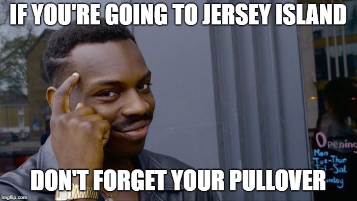 Roll Safe Think About It Meme | IF YOU'RE GOING TO JERSEY ISLAND DON'T FORGET YOUR PULLOVER | image tagged in memes,roll safe think about it | made w/ Imgflip meme maker