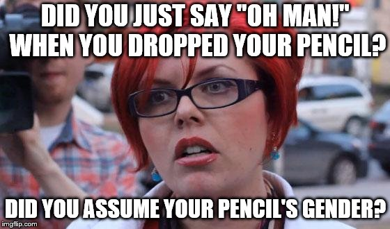 "Angry Feminist |  DID YOU JUST SAY ""OH MAN!"" WHEN YOU DROPPED YOUR PENCIL? DID YOU ASSUME YOUR PENCIL'S GENDER? 