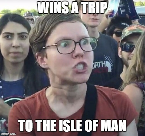 Triggered feminist | WINS A TRIP TO THE ISLE OF MAN | image tagged in triggered feminist | made w/ Imgflip meme maker