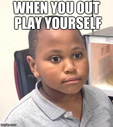 Minor Mistake Marvin | WHEN YOU OUT PLAY YOURSELF | image tagged in memes,minor mistake marvin | made w/ Imgflip meme maker