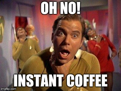 Captain Kirk Choke |  OH NO! INSTANT COFFEE | image tagged in captain kirk choke | made w/ Imgflip meme maker