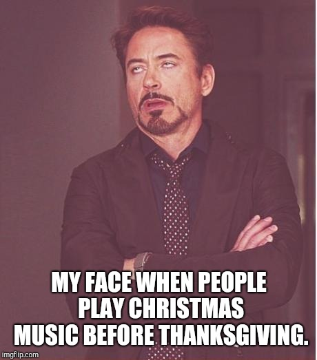 Am I the only one who finds this annoying? | MY FACE WHEN PEOPLE PLAY CHRISTMAS MUSIC BEFORE THANKSGIVING. | image tagged in memes,face you make robert downey jr,christmas,thanksgiving | made w/ Imgflip meme maker
