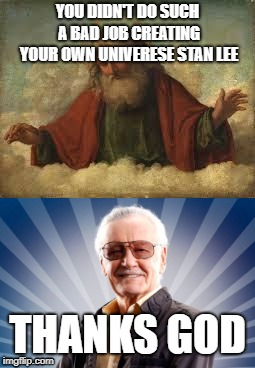 YOU DIDN'T DO SUCH A BAD JOB CREATING YOUR OWN UNIVERESE STAN LEE THANKS GOD | image tagged in honor in stan lee,funny | made w/ Imgflip meme maker