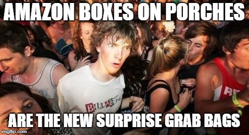 Sudden Clarity Clarence Meme | AMAZON BOXES ON PORCHES ARE THE NEW SURPRISE GRAB BAGS | image tagged in memes,sudden clarity clarence | made w/ Imgflip meme maker