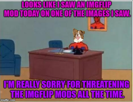 Spiderman Computer Desk | LOOKS LIKE I SAW AN IMGFLIP MOD TODAY ON ONE OF THE IMAGES I SAW. I'M REALLY SORRY FOR THREATENING THE IMGFLIP MODS ALL THE TIME. | image tagged in memes,spiderman computer desk,spiderman,chili the border collie | made w/ Imgflip meme maker