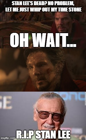 Isn't it a little coincidental that Stan Lee dies the same year Infinity War happens? | STAN LEE'S DEAD? NO PROBLEM, LET ME JUST WHIP OUT MY TIME STONE OH WAIT... R.I.P STAN LEE | image tagged in stan lee,doctor strange,infinity war,avengers infinity war | made w/ Imgflip meme maker