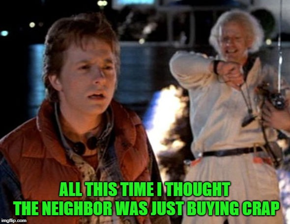 ALL THIS TIME I THOUGHT THE NEIGHBOR WAS JUST BUYING CRAP | made w/ Imgflip meme maker