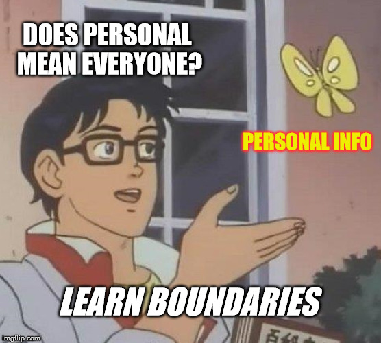 DOES PERSONAL MEAN EVERYONE? PERSONAL INFO LEARN BOUNDARIES | image tagged in memes,is this a pigeon | made w/ Imgflip meme maker