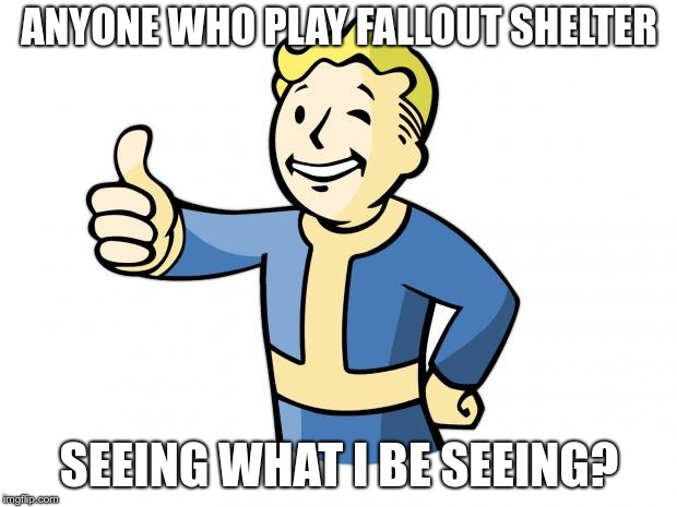 Fallout Vault Boy | ANYONE WHO PLAY FALLOUT SHELTER SEEING WHAT I BE SEEING? | image tagged in fallout vault boy | made w/ Imgflip meme maker
