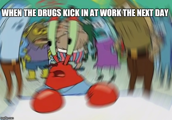 Mr Krabs Blur Meme | WHEN THE DRUGS KICK IN AT WORK THE NEXT DAY | image tagged in memes,mr krabs blur meme | made w/ Imgflip meme maker