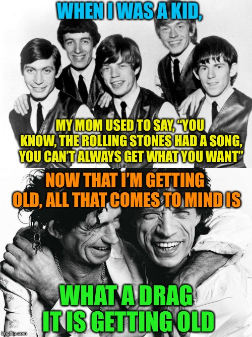 "Rolling Stones Wisdom | WHEN I WAS A KID, WHAT A DRAG IT IS GETTING OLD MY MOM USED TO SAY, ""YOU KNOW, THE ROLLING STONES HAD A SONG, YOU CAN'T ALWAYS GET WHAT YOU  